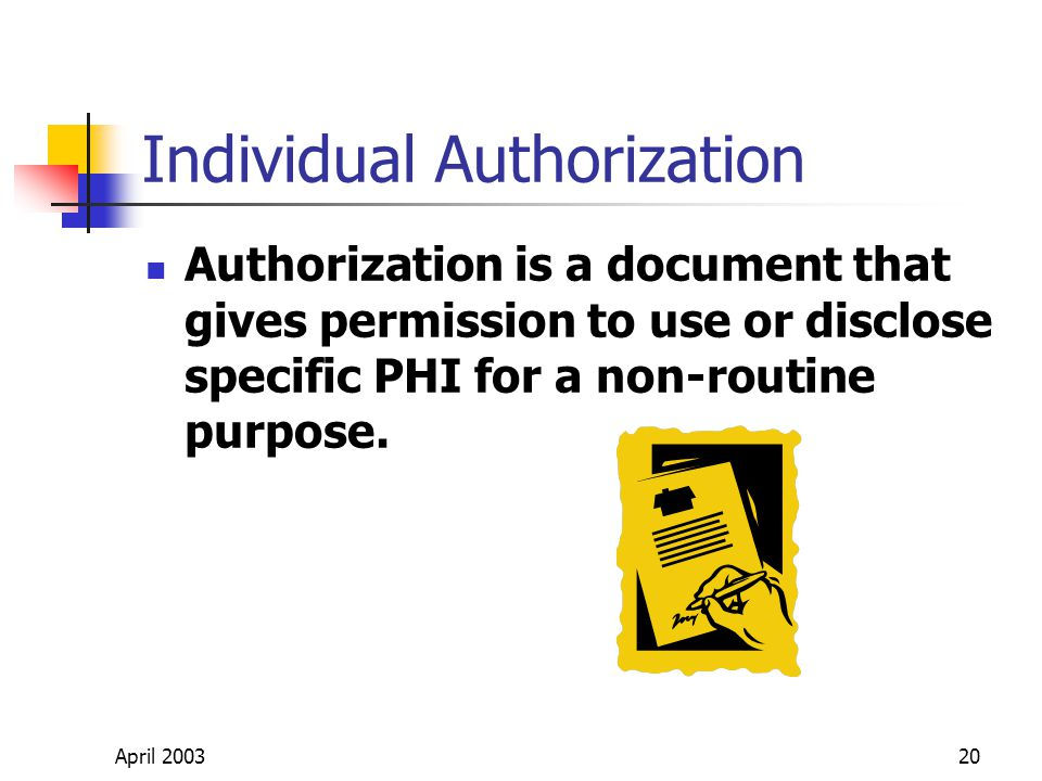 April 200320 Individual Authorization Authorization is a document that gives permission to use or disclose specific PHI for a non-routine purpose.
