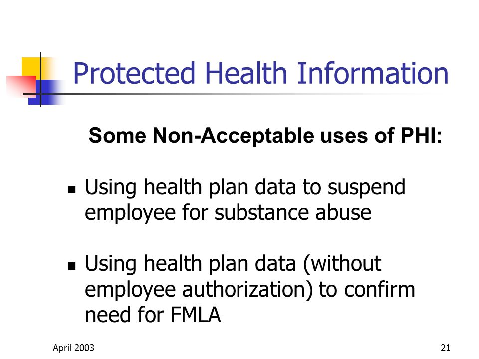 April 200321 Protected Health Information Some Non-Acceptable uses of PHI: Using health plan data to suspend employee for substance abuse Using health plan data (without employee authorization) to confirm need for FMLA