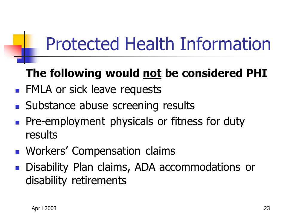 April 200323 Protected Health Information The following would not be considered PHI FMLA or sick leave requests Substance abuse screening results Pre-employment physicals or fitness for duty results Workers Compensation claims Disability Plan claims, ADA accommodations or disability retirements