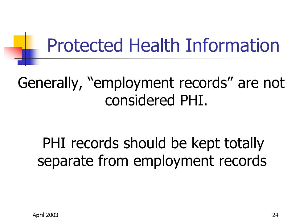 April 200324 Protected Health Information Generally, employment records are not considered PHI.