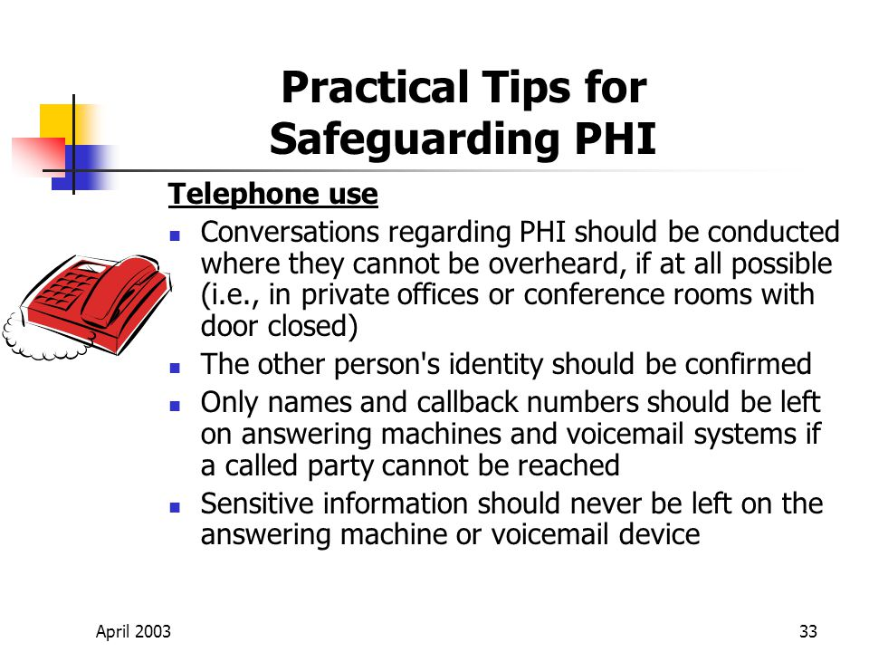 April 200333 Practical Tips for Safeguarding PHI Telephone use Conversations regarding PHI should be conducted where they cannot be overheard, if at all possible (i.e., in private offices or conference rooms with door closed) The other person s identity should be confirmed Only names and callback numbers should be left on answering machines and voicemail systems if a called party cannot be reached Sensitive information should never be left on the answering machine or voicemail device