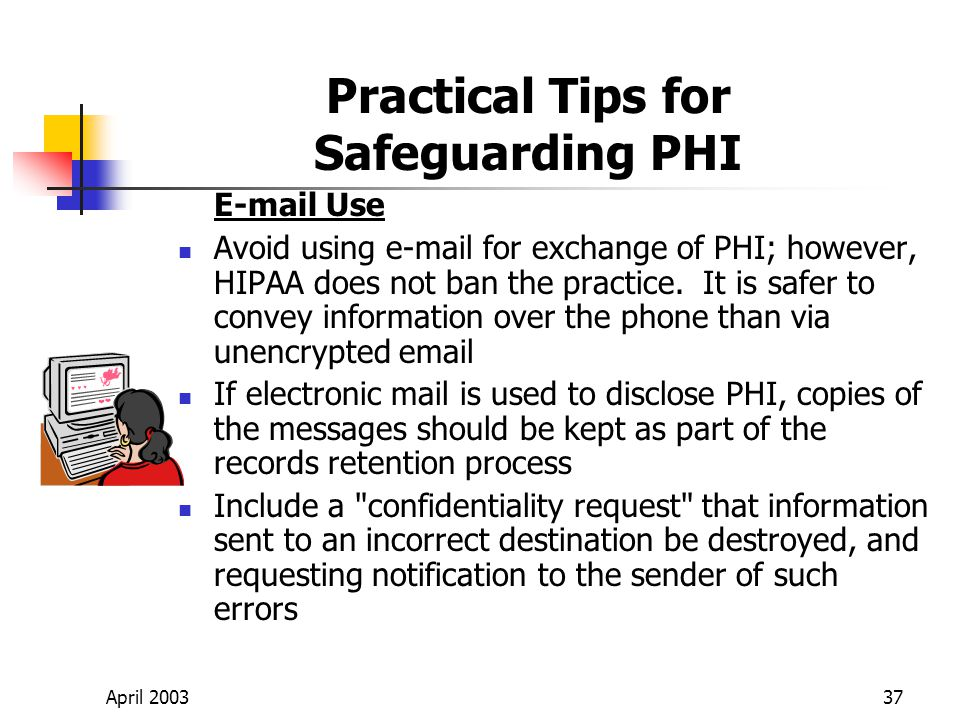 April 200337 Practical Tips for Safeguarding PHI E-mail Use Avoid using e-mail for exchange of PHI; however, HIPAA does not ban the practice.