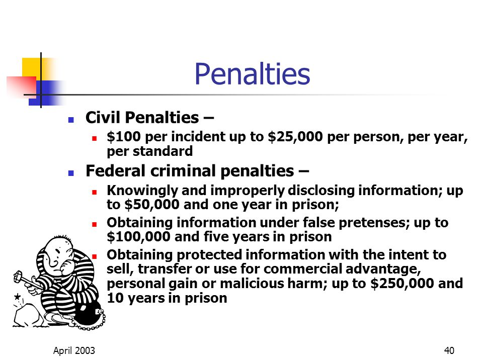 April 200340 Penalties Civil Penalties – $100 per incident up to $25,000 per person, per year, per standard Federal criminal penalties – Knowingly and improperly disclosing information; up to $50,000 and one year in prison; Obtaining information under false pretenses; up to $100,000 and five years in prison Obtaining protected information with the intent to sell, transfer or use for commercial advantage, personal gain or malicious harm; up to $250,000 and 10 years in prison