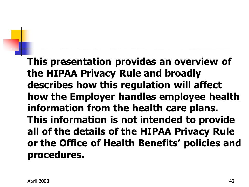 April 200348 This presentation provides an overview of the HIPAA Privacy Rule and broadly describes how this regulation will affect how the Employer handles employee health information from the health care plans.