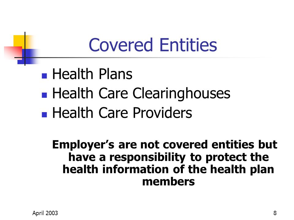April 20038 Covered Entities Health Plans Health Care Clearinghouses Health Care Providers Employers are not covered entities but have a responsibility to protect the health information of the health plan members