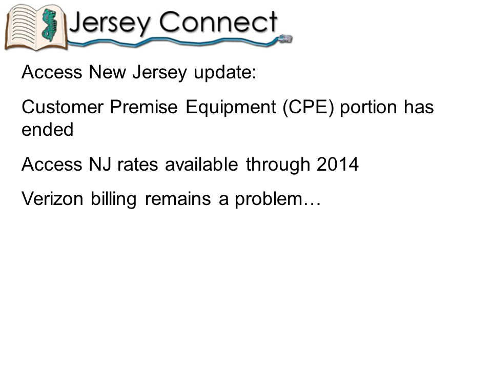 Access New Jersey update: Customer Premise Equipment (CPE) portion has ended Access NJ rates available through 2014 Verizon billing remains a problem…