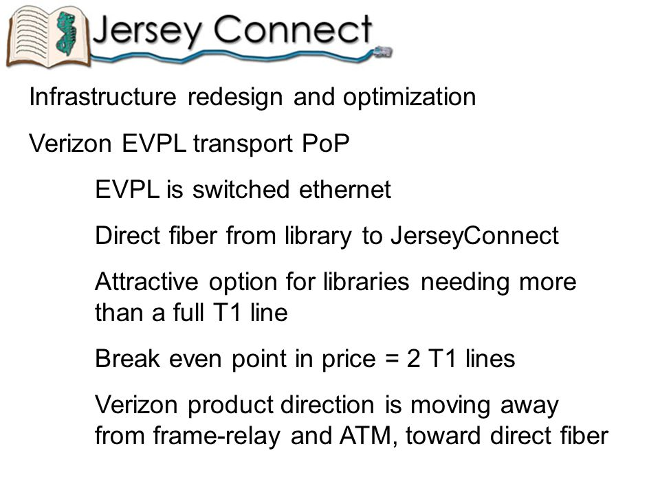 Infrastructure redesign and optimization Verizon EVPL transport PoP EVPL is switched ethernet Direct fiber from library to JerseyConnect Attractive option for libraries needing more than a full T1 line Break even point in price = 2 T1 lines Verizon product direction is moving away from frame-relay and ATM, toward direct fiber
