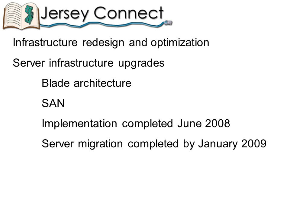 Infrastructure redesign and optimization Server infrastructure upgrades Blade architecture SAN Implementation completed June 2008 Server migration completed by January 2009