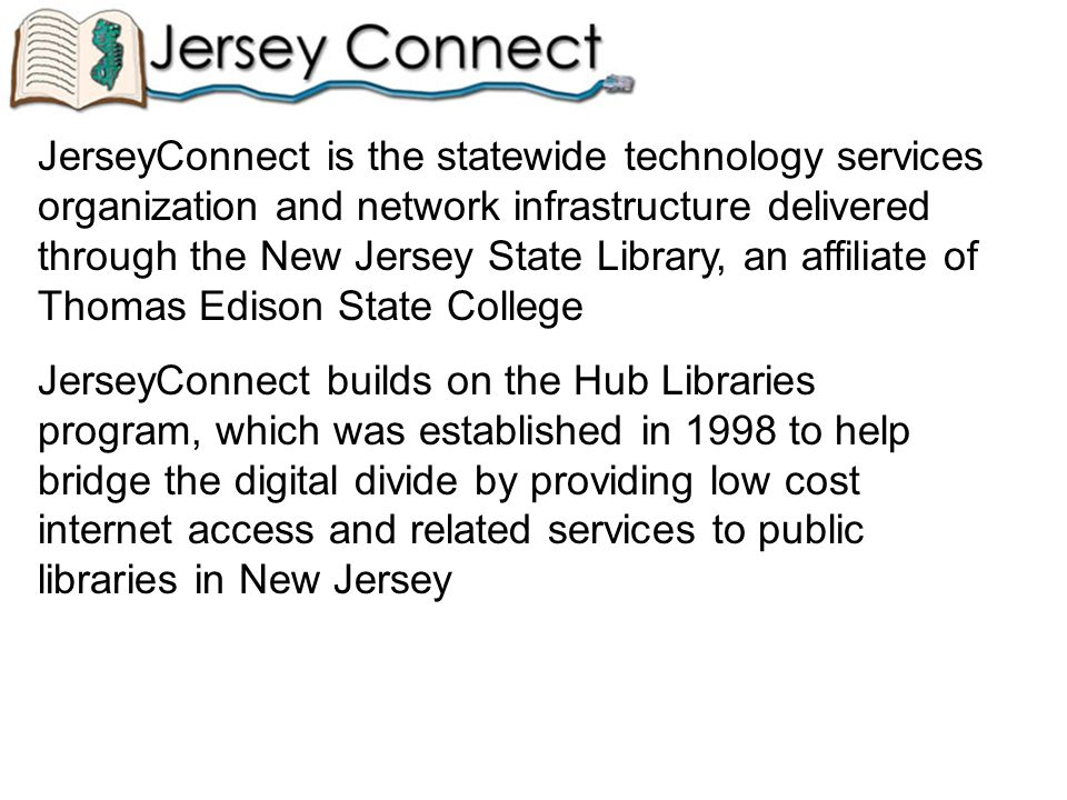 JerseyConnect is the statewide technology services organization and network infrastructure delivered through the New Jersey State Library, an affiliate of Thomas Edison State College JerseyConnect builds on the Hub Libraries program, which was established in 1998 to help bridge the digital divide by providing low cost internet access and related services to public libraries in New Jersey