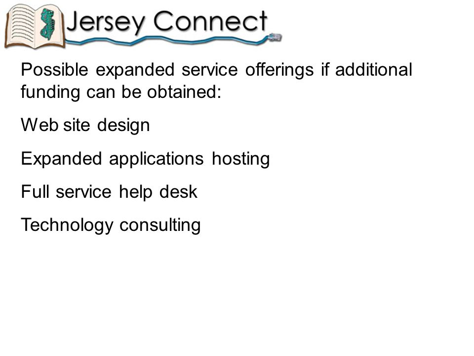 Possible expanded service offerings if additional funding can be obtained: Web site design Expanded applications hosting Full service help desk Technology consulting