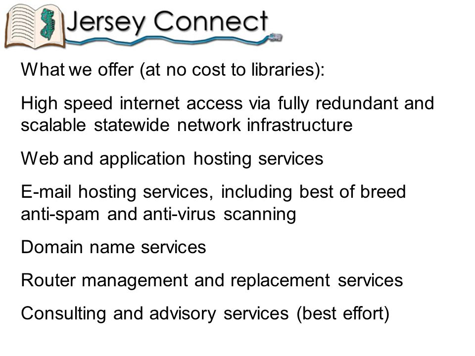 What we offer (at no cost to libraries): High speed internet access via fully redundant and scalable statewide network infrastructure Web and application hosting services E-mail hosting services, including best of breed anti-spam and anti-virus scanning Domain name services Router management and replacement services Consulting and advisory services (best effort)