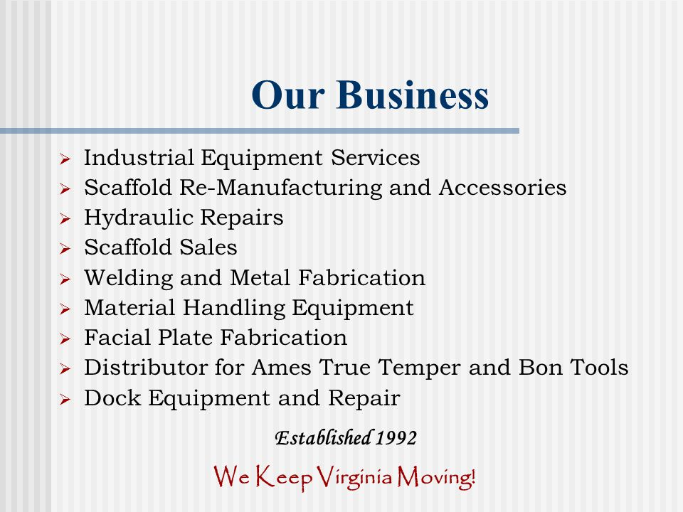 Our Business Industrial Equipment Services Scaffold Re-Manufacturing and Accessories Hydraulic Repairs Scaffold Sales Welding and Metal Fabrication Material Handling Equipment Facial Plate Fabrication Distributor for Ames True Temper and Bon Tools Dock Equipment and Repair Established 1992 We Keep Virginia Moving!