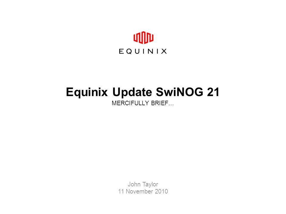 Equinix Update SwiNOG 21 MERCIFULLY BRIEF… John Taylor 11 November 2010