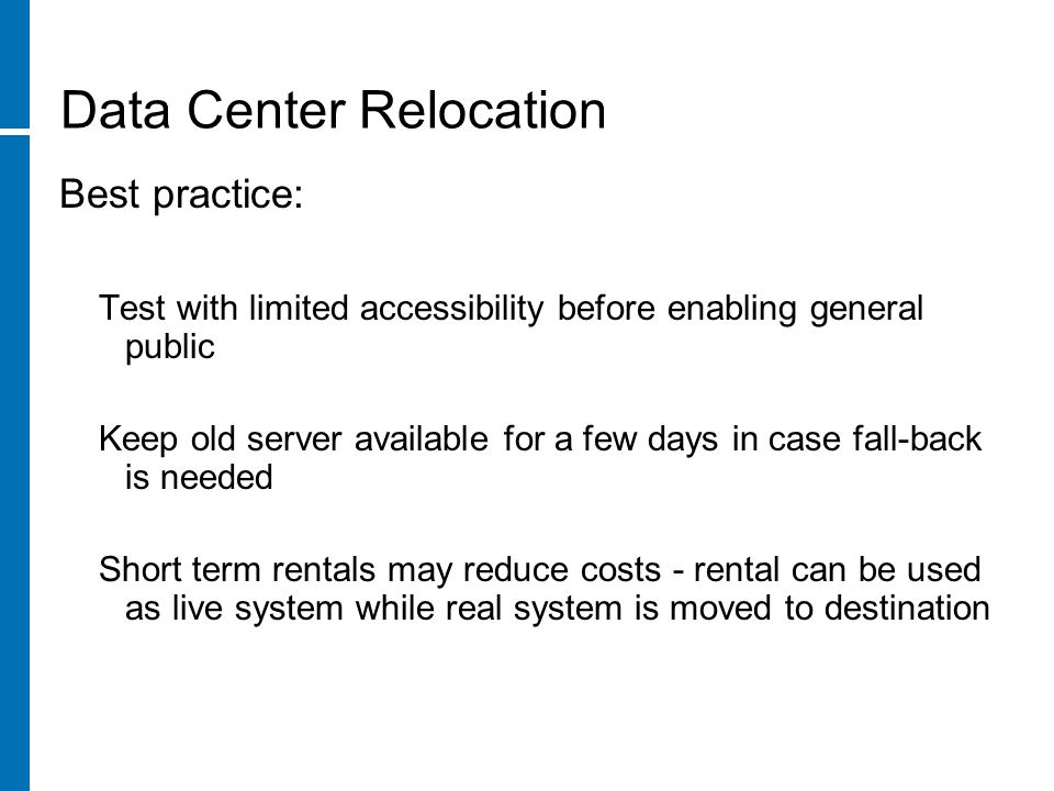 Data Center Relocation Best practice: Test with limited accessibility before enabling general public Keep old server available for a few days in case fall-back is needed Short term rentals may reduce costs - rental can be used as live system while real system is moved to destination