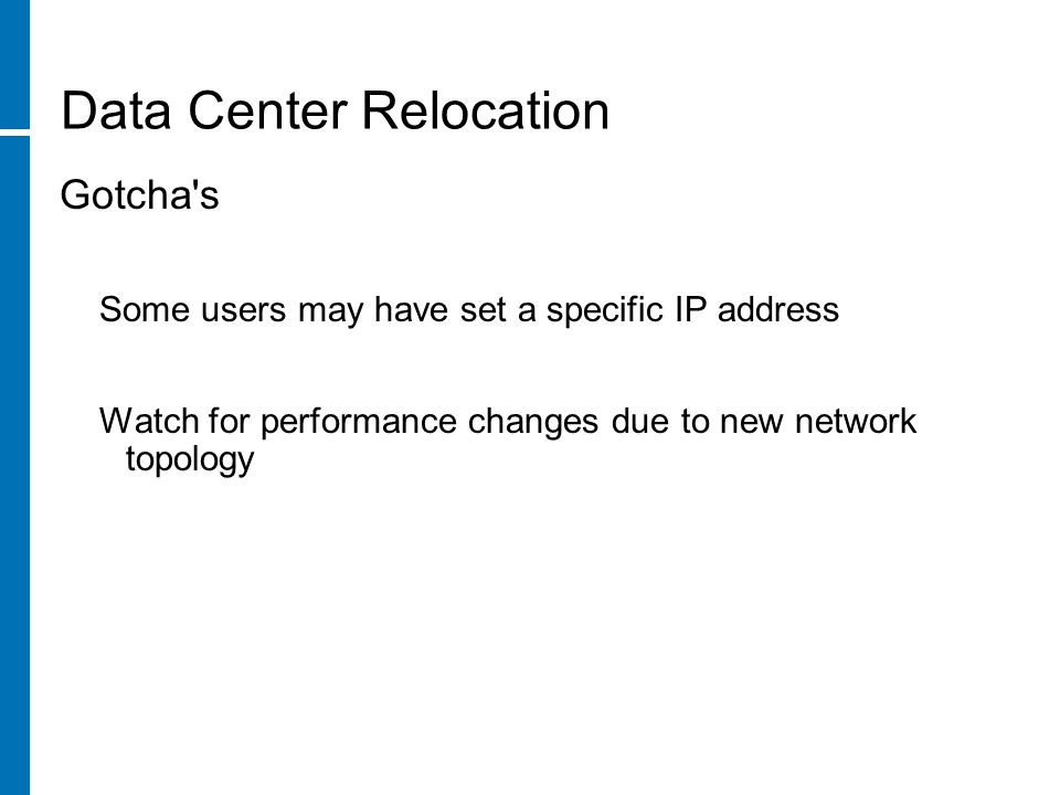 Data Center Relocation Gotcha s Some users may have set a specific IP address Watch for performance changes due to new network topology
