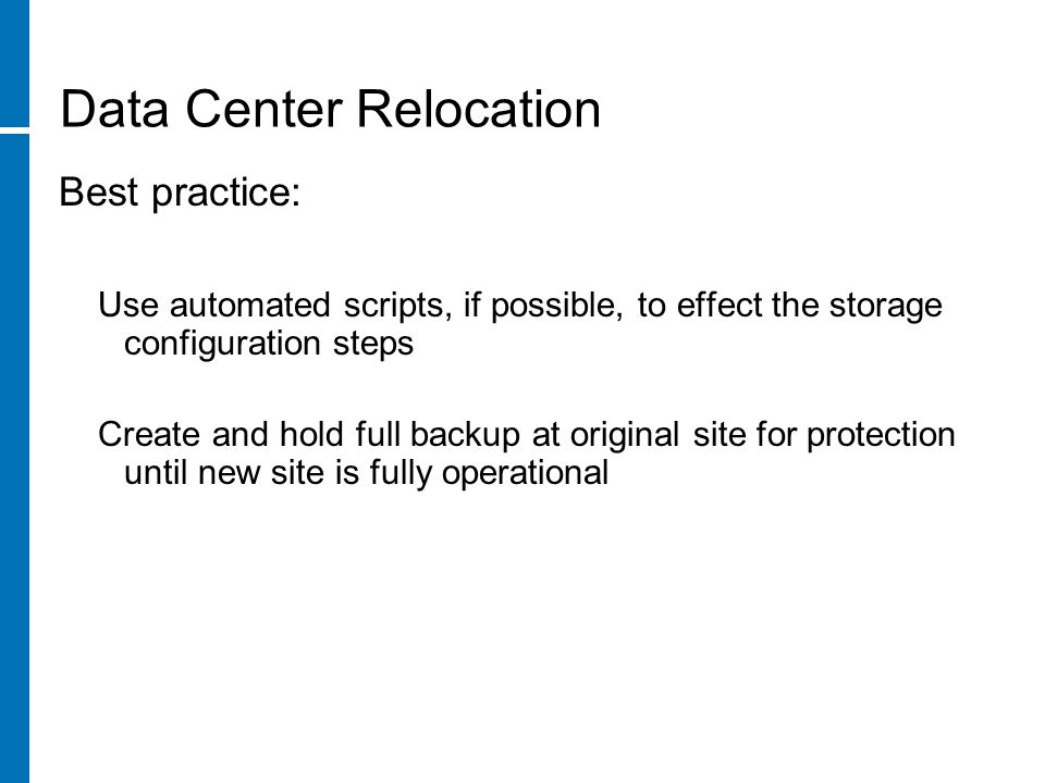 Best practice: Use automated scripts, if possible, to effect the storage configuration steps Create and hold full backup at original site for protection until new site is fully operational