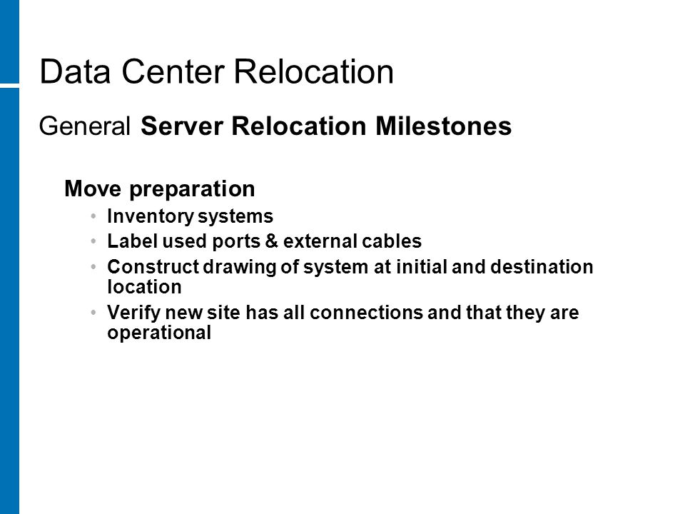 Data Center Relocation General Server Relocation Milestones Move preparation Inventory systems Label used ports & external cables Construct drawing of system at initial and destination location Verify new site has all connections and that they are operational