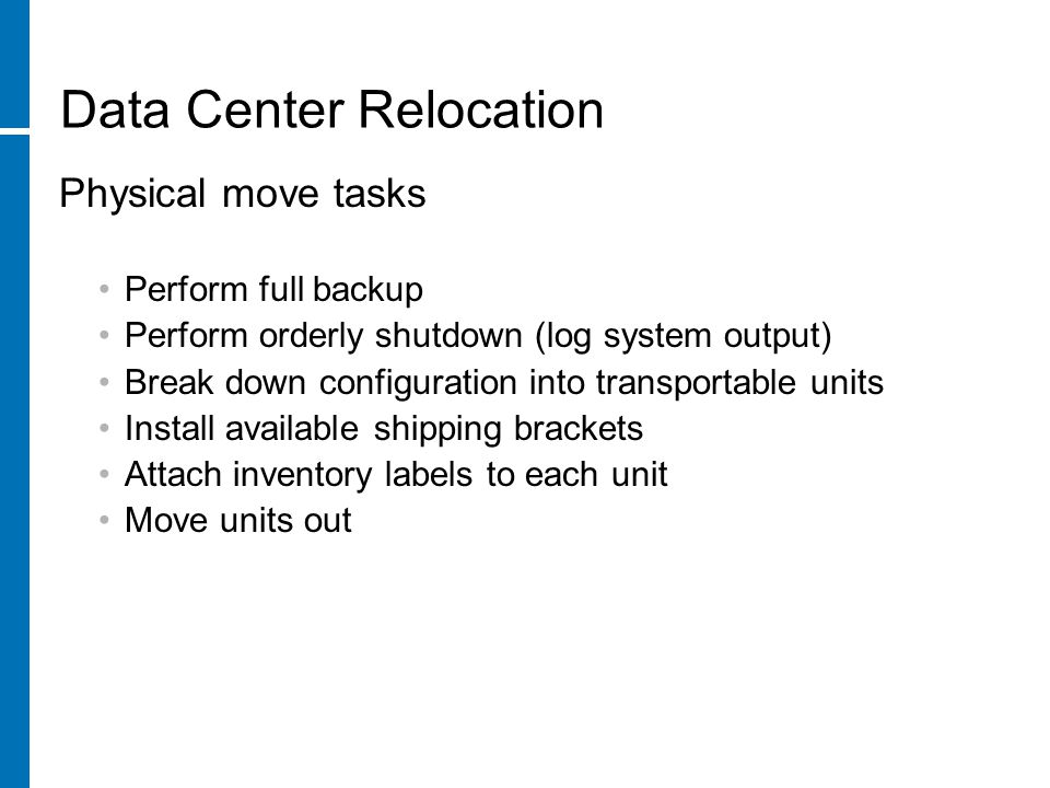 Data Center Relocation Physical move tasks Perform full backup Perform orderly shutdown (log system output) Break down configuration into transportable units Install available shipping brackets Attach inventory labels to each unit Move units out