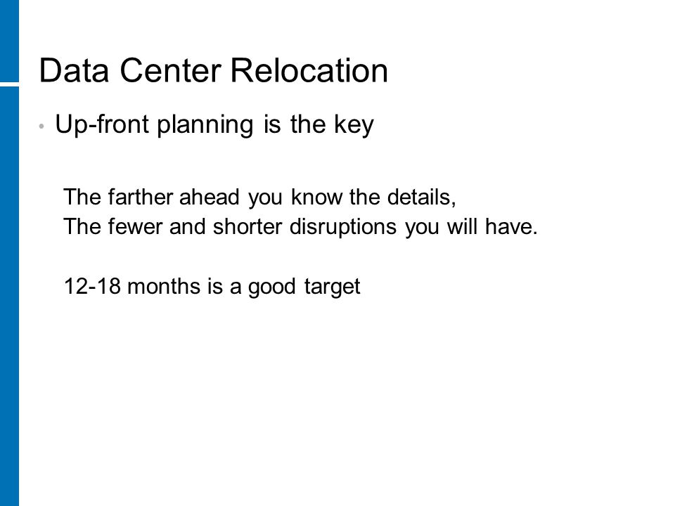 Data Center Relocation Physical move tasks (cont.) Locate and organize units at destination Inspect units for damage or handling issues Position equipment for re-installation Re-cable units Perform basic health checks Verify environmental considerations Initiate startup (capture system output to a log files) Verify system is operational