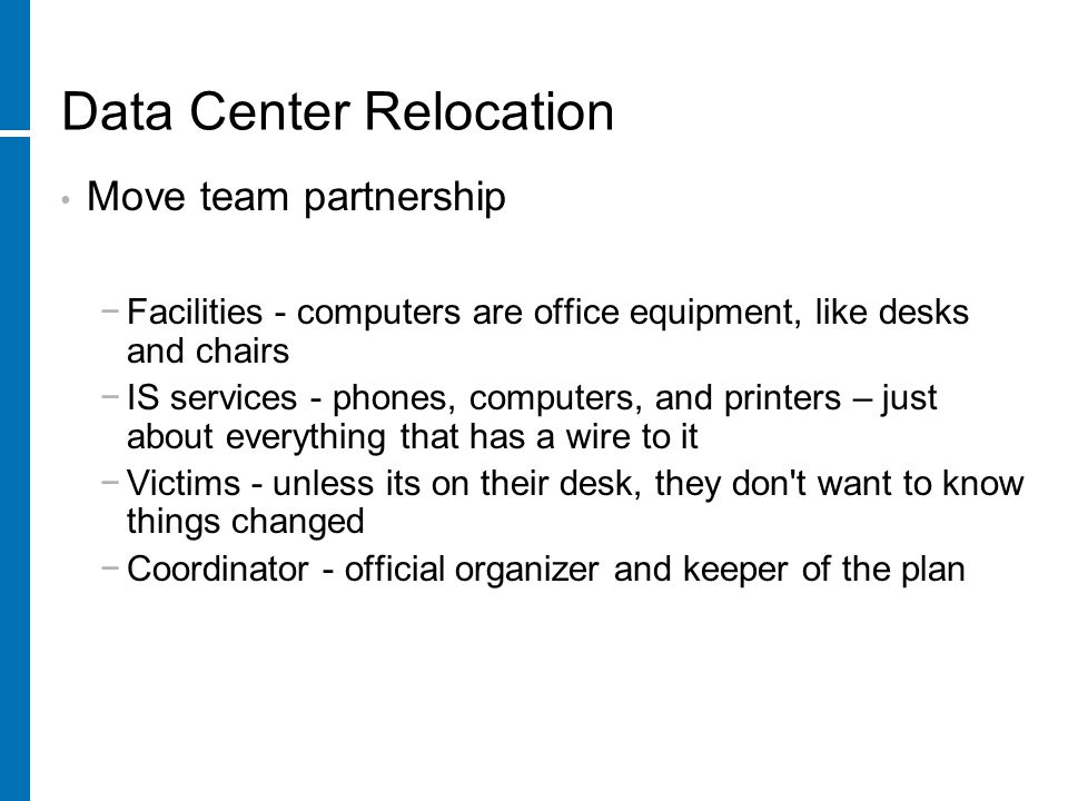 Data Center Relocation Final thoughts If you must fall-back, you have still gained the knowledge of what it takes to succeed next time If the system mostly works, it is usually better to fix the few issues than it is to fall-back and do it all over again