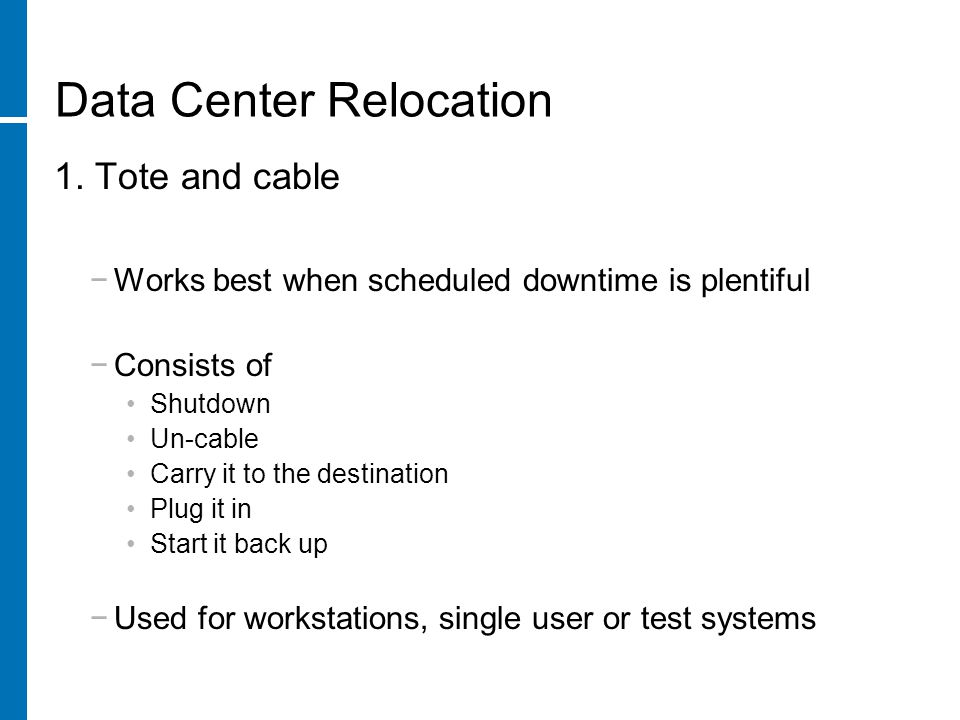 Data Center Relocation Best practice: Separate physical relocation from cut-over where possible Couple technology advancements that will not create high risk Test new system under simulated load prior to switch-over Use incremental back-up on previous copy of data to minimize downtime System freeze window for application changes