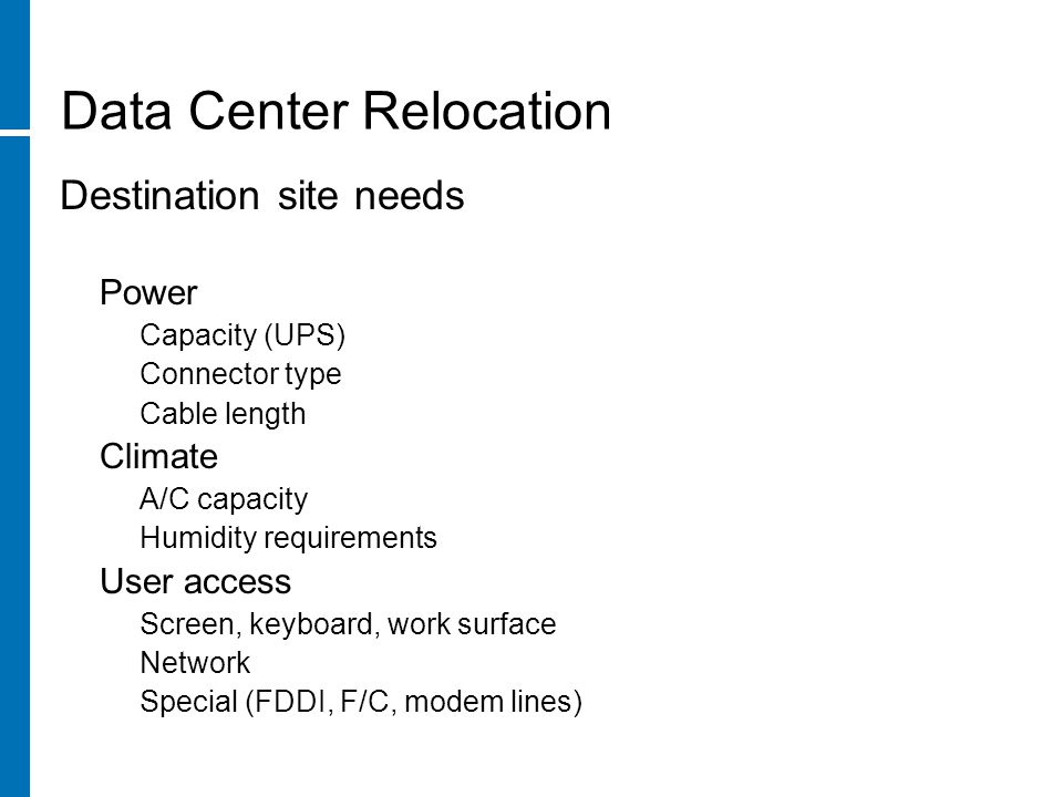 Data Center Relocation Destination site needs Power Capacity (UPS) Connector type Cable length Climate A/C capacity Humidity requirements User access Screen, keyboard, work surface Network Special (FDDI, F/C, modem lines)