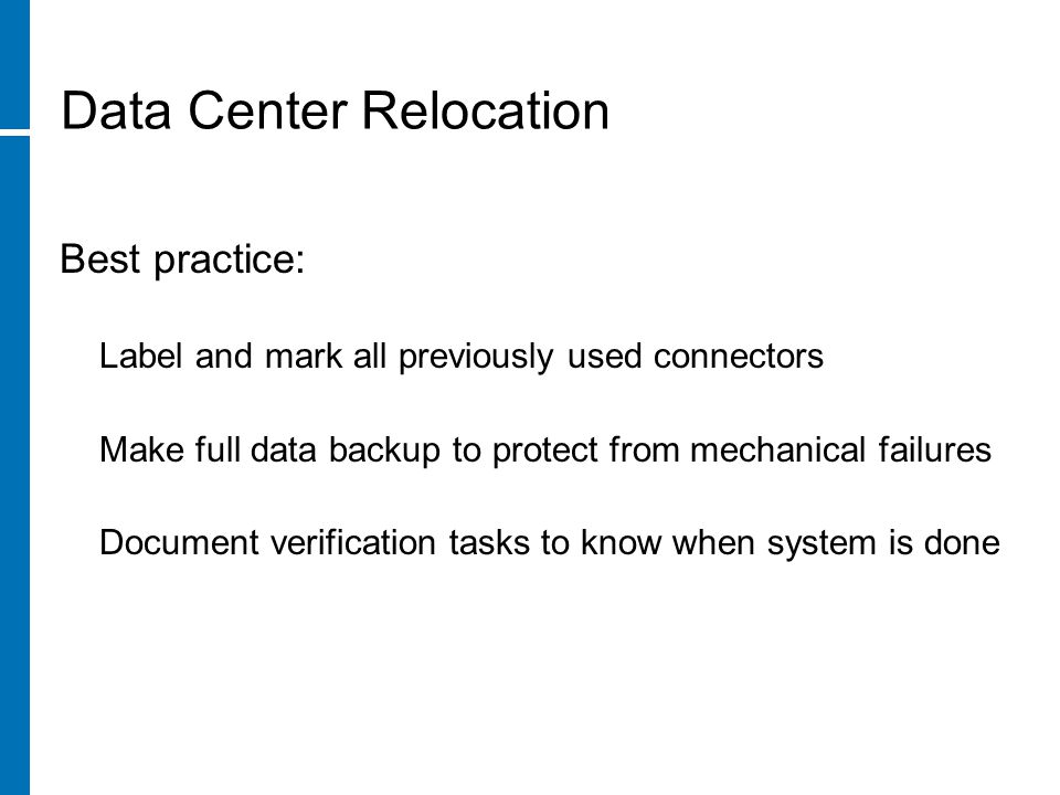 Data Center Relocation Best practice: Label and mark all previously used connectors Make full data backup to protect from mechanical failures Document verification tasks to know when system is done