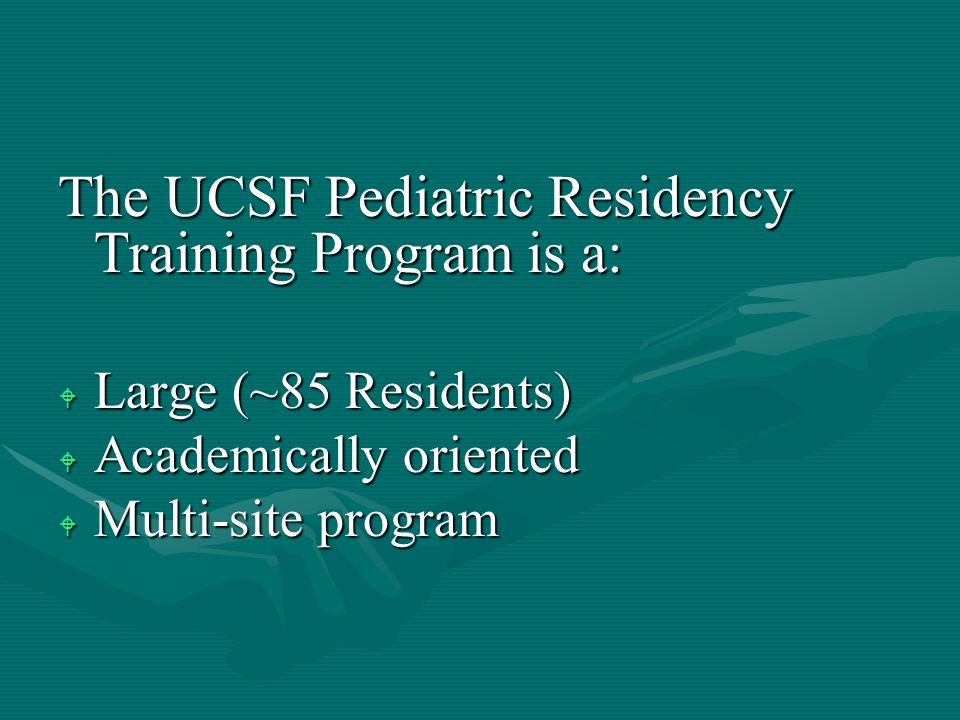 The UCSF Pediatric Residency Training Program is a: W Large (~85 Residents) W Academically oriented W Multi-site program