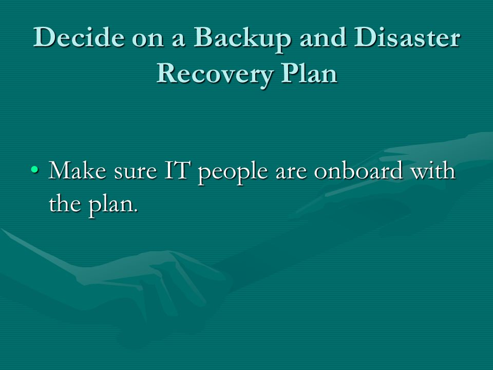 Decide on a Backup and Disaster Recovery Plan Make sure IT people are onboard with the plan.Make sure IT people are onboard with the plan.