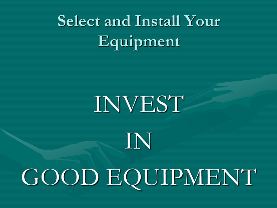 Select and Install Your Equipment INVESTIN GOOD EQUIPMENT