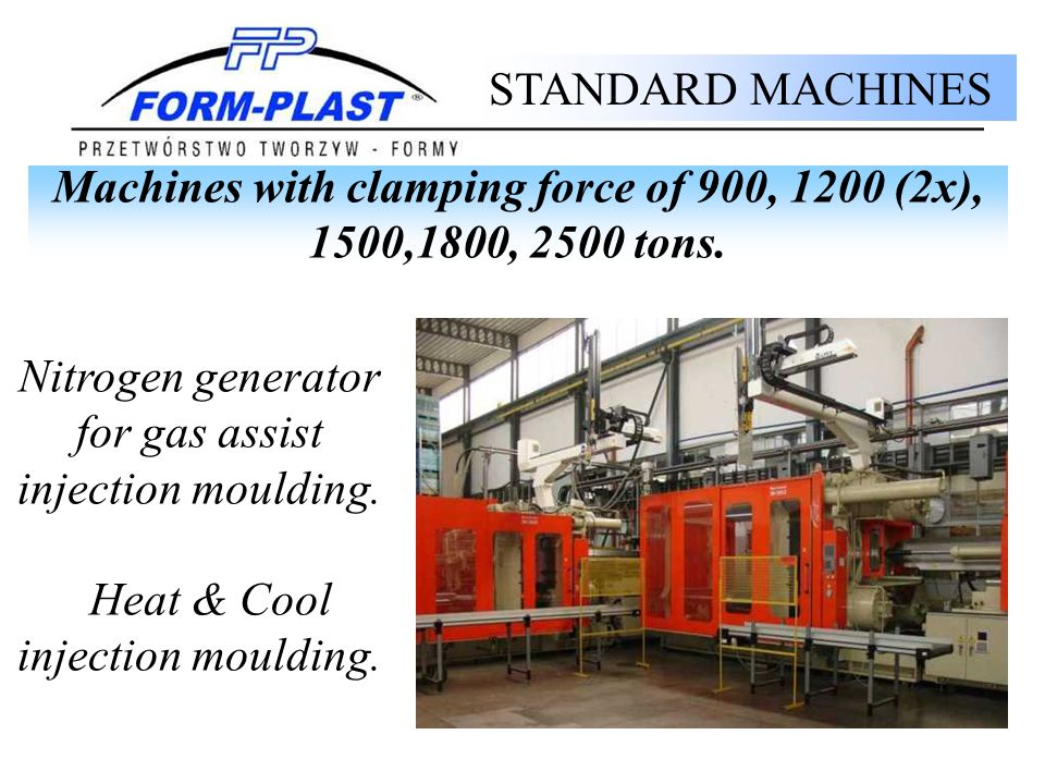 Nitrogen generator for gas assist injection moulding. Heat & Cool injection moulding. STANDARD MACHINES Machines with clamping force of 900, 1200 (2x)