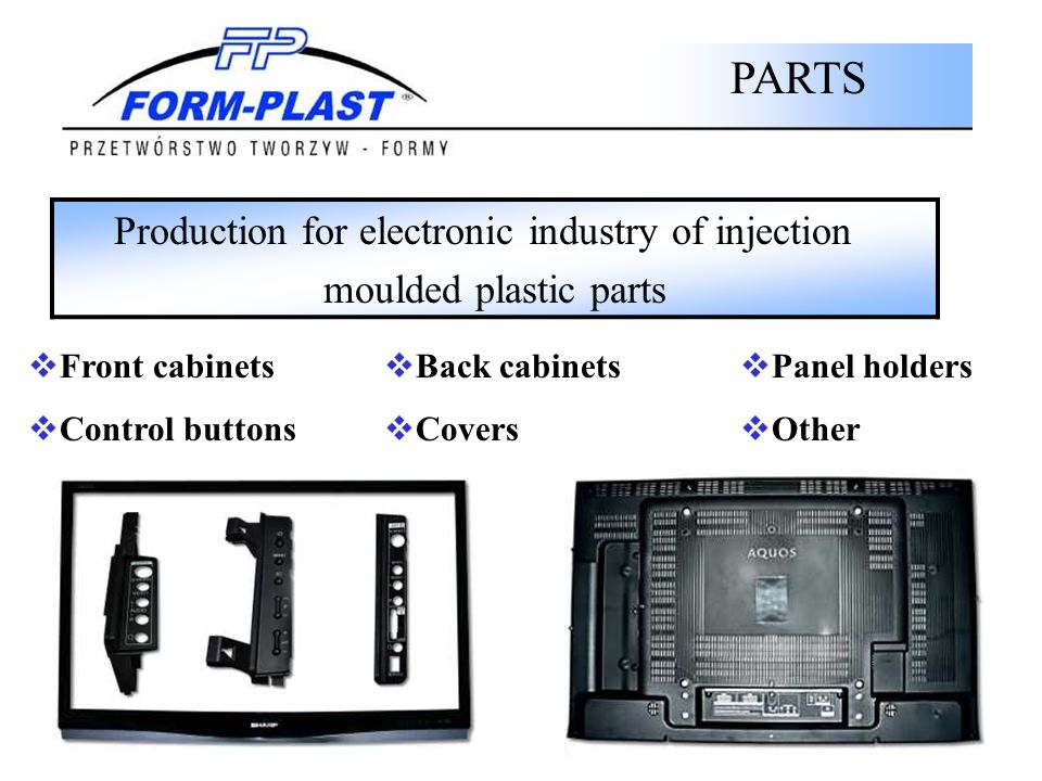 Production for electronic industry of injection moulded plastic parts PARTS Front cabinets Control buttons Back cabinets Covers Panel holders Other