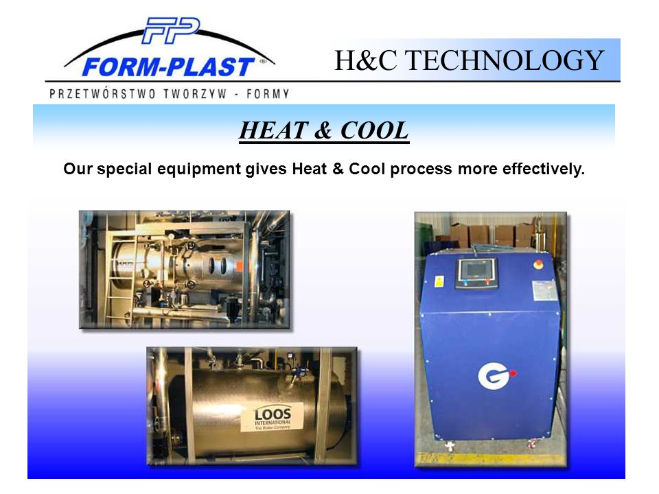 H&C TECHNOLOGY HEAT & COOL Our special equipment gives Heat & Cool process more effectively.