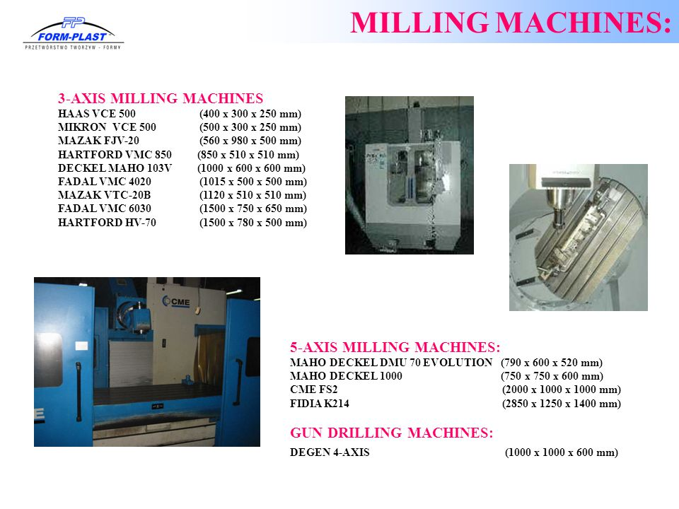 3-AXIS MILLING MACHINES: 1.HAAS VCE 500 (400 x 300 x 250 mm) 2.MIKRON VCE 500 (500 x 300 x 250 mm) 3.MAZAK FJV-20 (560 x 980 x 500 mm) 4.HARTFORD VMC 850 (850 x 510 x 510 mm) 5.DECKEL MAHO 103V (1000 x 600 x 600 mm) 6.FADAL VMC 4020 (1015 x 500 x 500 mm) MAZAK VTC-20B (1120 x 510 x 510 mm) FADAL VMC 6030 (1500 x 750 x 650 mm) 1.HARTFORD HV-70 (1500 x 780 x 500 mm) 5-AXIS MILLING MACHINES: 1.MAHO DECKEL DMU 70 EVOLUTION (790 x 600 x 520 mm) 2.MAHO DECKEL 1000 (750 x 750 x 600 mm) 3.CME FS2 (2000 x 1000 x 1000 mm) 4.FIDIA K214 (2850 x 1250 x 1400 mm) GUN DRILLING MACHINES: DEGEN 4-AXIS (1000 x 1000 x 600 mm) MILLING MACHINES: