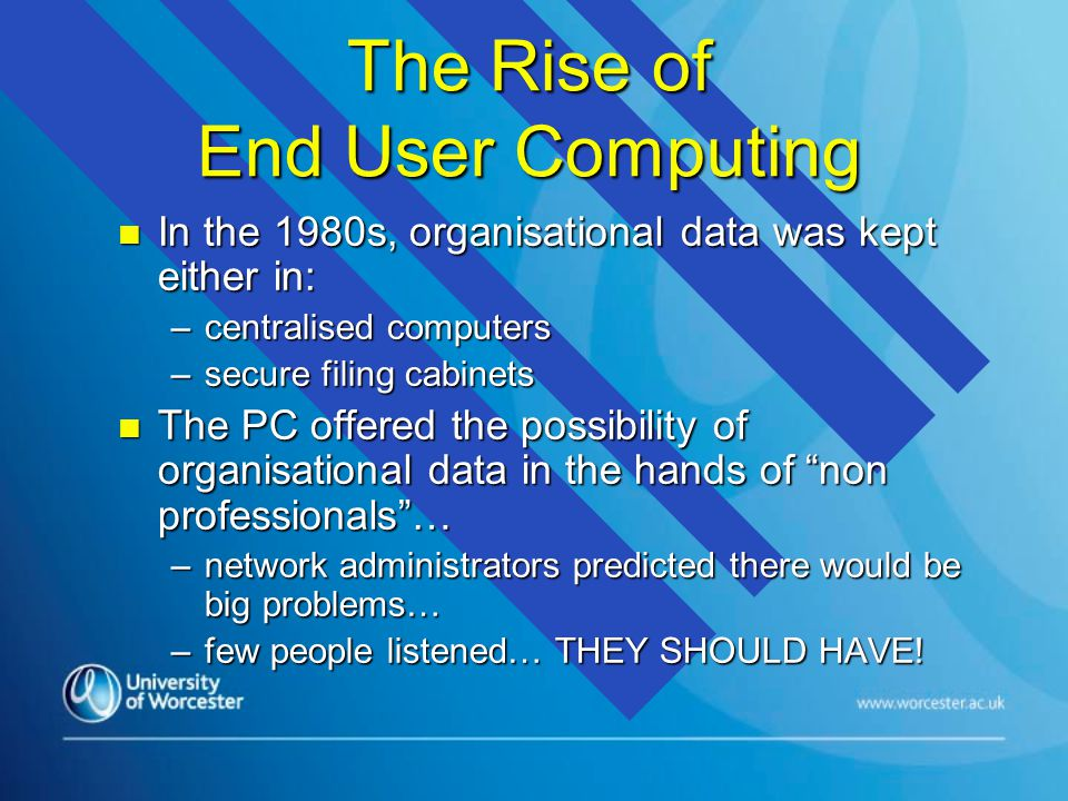 The Rise of End User Computing n In the 1980s, organisational data was kept either in: –centralised computers –secure filing cabinets n The PC offered the possibility of organisational data in the hands of non professionals… –network administrators predicted there would be big problems… –few people listened… THEY SHOULD HAVE!