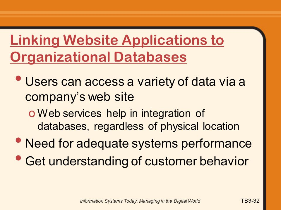 Information Systems Today: Managing in the Digital World TB3-32 Linking Website Applications to Organizational Databases Users can access a variety of
