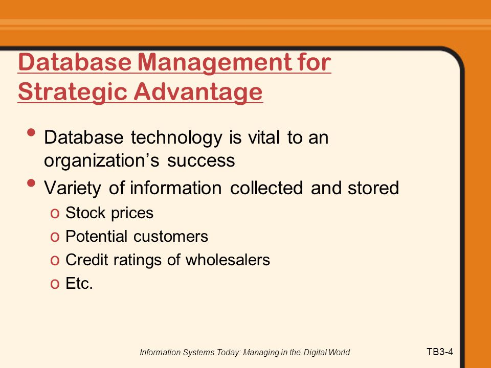 Information Systems Today: Managing in the Digital World TB3-4 Database Management for Strategic Advantage Database technology is vital to an organiza