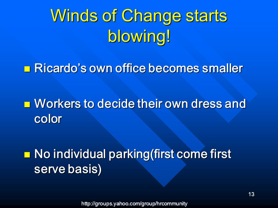 http://groups.yahoo.com/group/hrcommunity 13 Winds of Change starts blowing! Ricardos own office becomes smaller Ricardos own office becomes smaller W