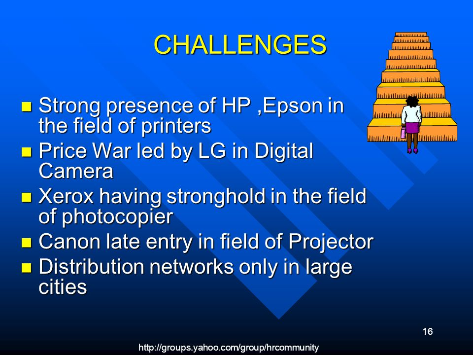 16 CHALLENGES CHALLENGES Strong presence of HP,Epson in the field of printers Strong presence of HP,Epson in the field of printers Price War led by LG in Digital Camera Price War led by LG in Digital Camera Xerox having stronghold in the field of photocopier Xerox having stronghold in the field of photocopier Canon late entry in field of Projector Canon late entry in field of Projector Distribution networks only in large cities Distribution networks only in large cities