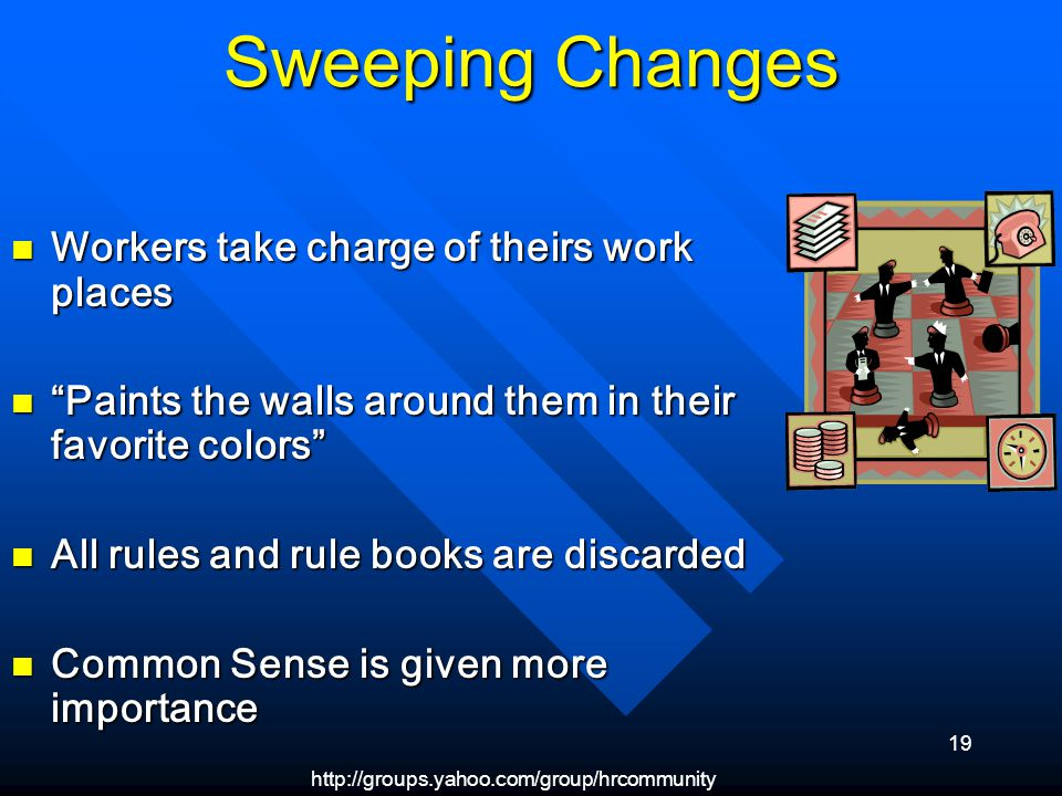 http://groups.yahoo.com/group/hrcommunity 19 Sweeping Changes Workers take charge of theirs work places Workers take charge of theirs work places Paints the walls around them in their favorite colors Paints the walls around them in their favorite colors All rules and rule books are discarded All rules and rule books are discarded Common Sense is given more importance Common Sense is given more importance