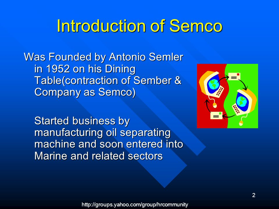 http://groups.yahoo.com/group/hrcommunity 2 Introduction of Semco Was Founded by Antonio Semler in 1952 on his Dining Table(contraction of Sember & Co