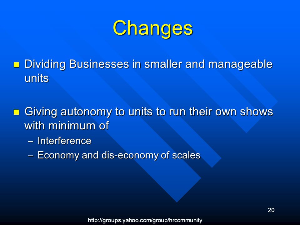 http://groups.yahoo.com/group/hrcommunity 20 Changes Changes Dividing Businesses in smaller and manageable units Dividing Businesses in smaller and manageable units Giving autonomy to units to run their own shows with minimum of Giving autonomy to units to run their own shows with minimum of –Interference –Economy and dis-economy of scales
