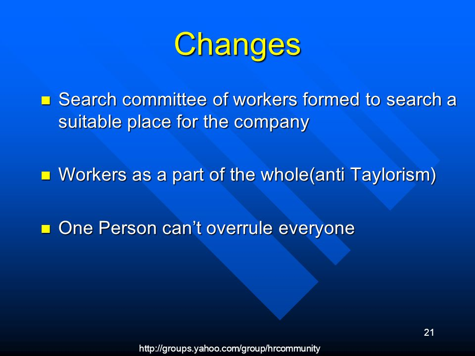 http://groups.yahoo.com/group/hrcommunity 21 Changes Search committee of workers formed to search a suitable place for the company Search committee of workers formed to search a suitable place for the company Workers as a part of the whole(anti Taylorism) Workers as a part of the whole(anti Taylorism) One Person cant overrule everyone One Person cant overrule everyone