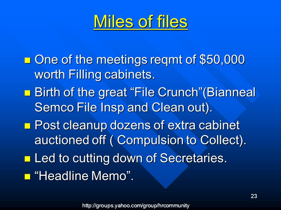 http://groups.yahoo.com/group/hrcommunity 23 Miles of files One of the meetings reqmt of $50,000 worth Filling cabinets.