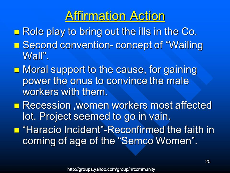 http://groups.yahoo.com/group/hrcommunity 25 Affirmation Action Role play to bring out the ills in the Co.
