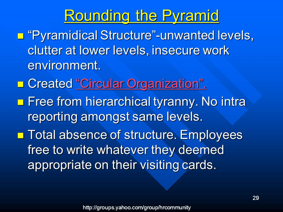 http://groups.yahoo.com/group/hrcommunity 29 Rounding the Pyramid Pyramidical Structure-unwanted levels, clutter at lower levels, insecure work enviro
