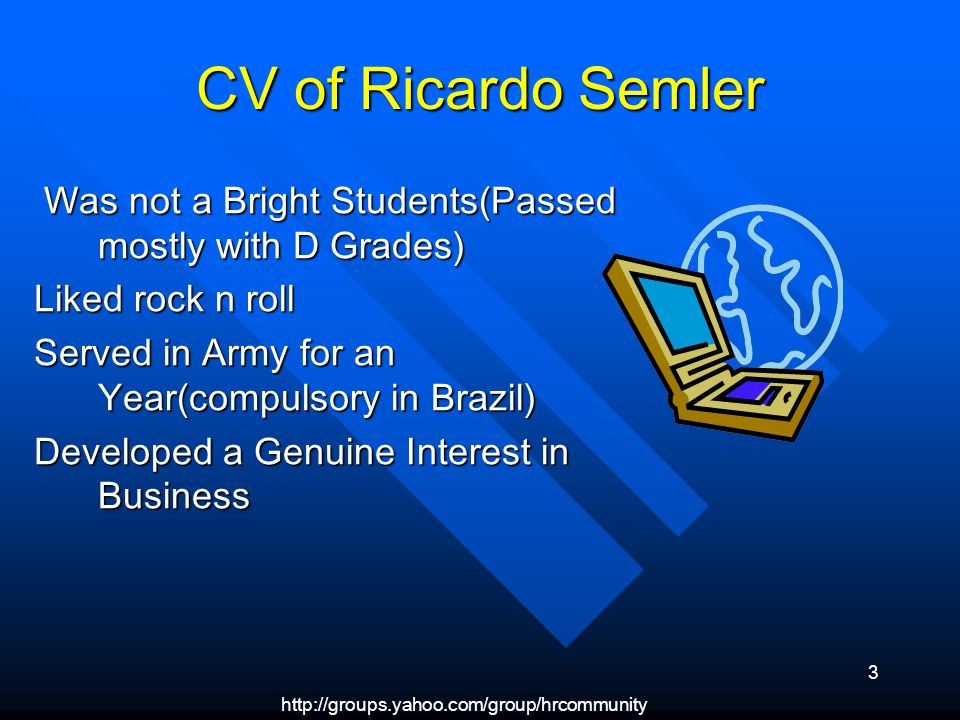 http://groups.yahoo.com/group/hrcommunity 3 CV of Ricardo Semler Was not a Bright Students(Passed mostly with D Grades) Was not a Bright Students(Passed mostly with D Grades) Liked rock n roll Served in Army for an Year(compulsory in Brazil) Developed a Genuine Interest in Business
