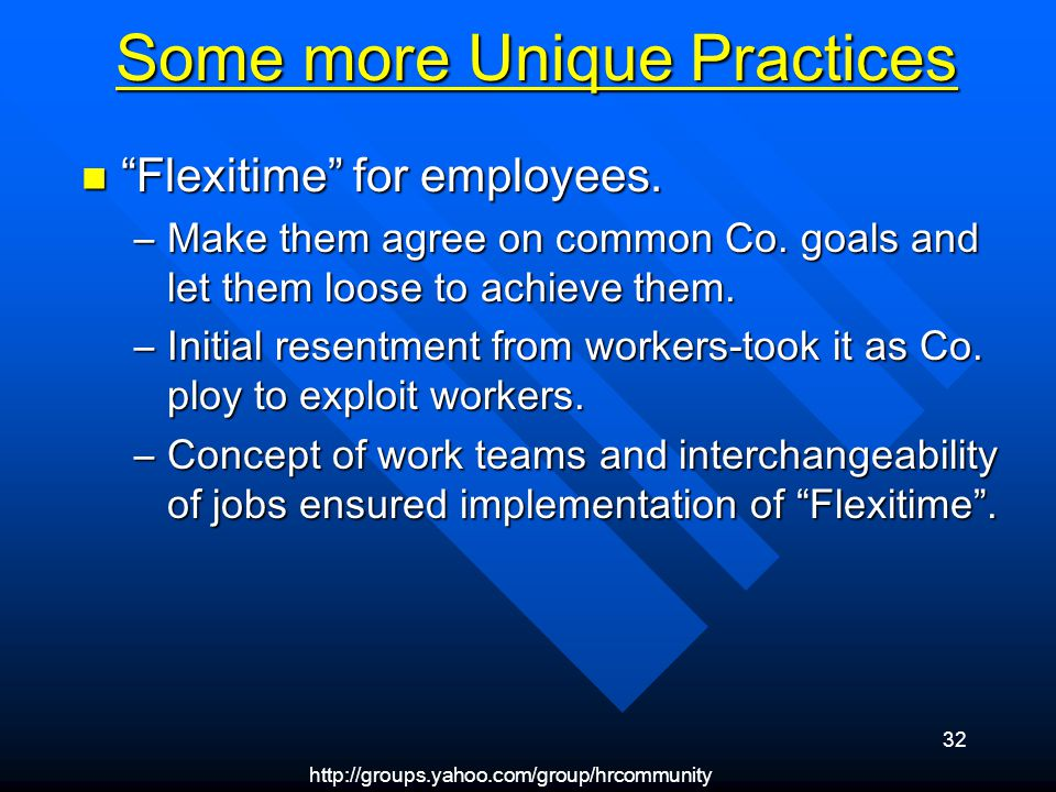 http://groups.yahoo.com/group/hrcommunity 32 Some more Unique Practices Flexitime for employees. Flexitime for employees. –Make them agree on common C