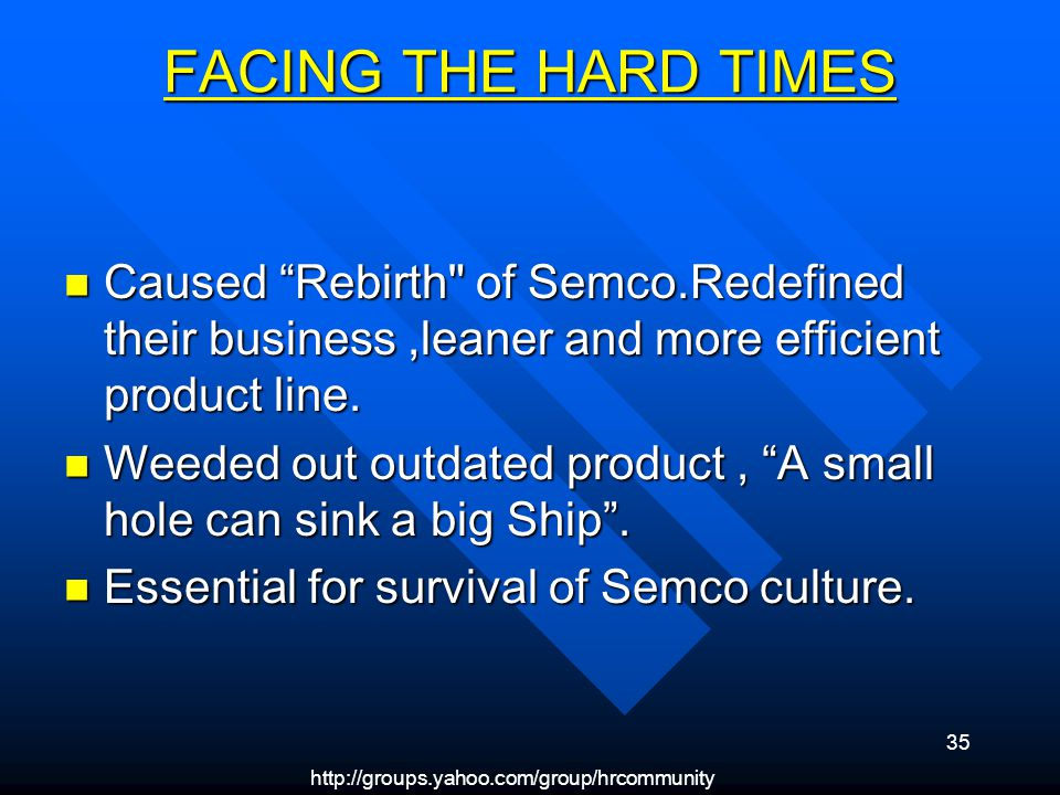 http://groups.yahoo.com/group/hrcommunity 35 FACING THE HARD TIMES Caused Rebirth of Semco.Redefined their business,leaner and more efficient product line.