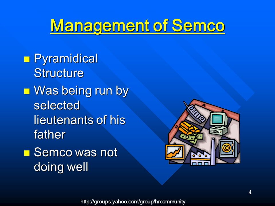 4 Management of Semco Pyramidical Structure Pyramidical Structure Was being run by selected lieutenants of his father Was being run by selected lieutenants of his father Semco was not doing well Semco was not doing well